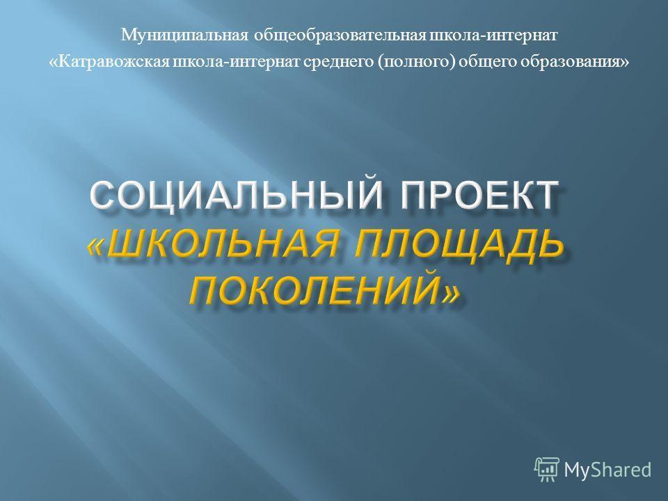 Муниципальная общеобразовательная школа - интернат « Катравожская школа - интернат среднего ( полного ) общего образования »