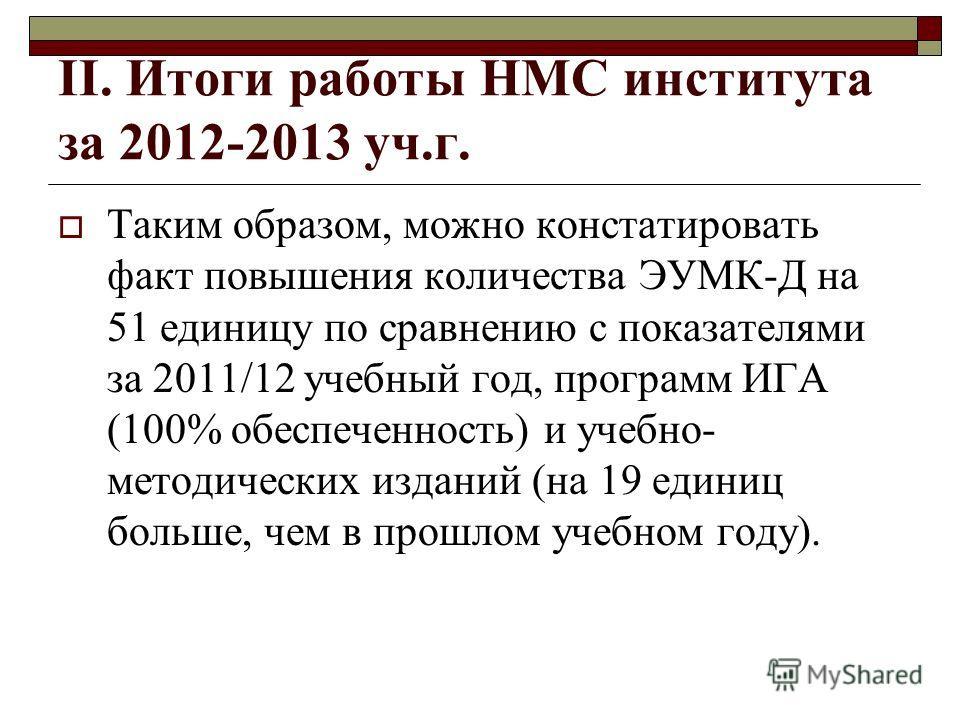II. Итоги работы НМС института за 2012-2013 уч.г. Таким образом, можно констатировать факт повышения количества ЭУМК-Д на 51 единицу по сравнению с показателями за 2011/12 учебный год, программ ИГА (100% обеспеченность) и учебно- методических изданий