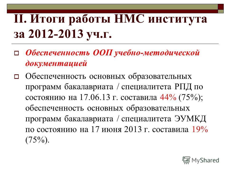 II. Итоги работы НМС института за 2012-2013 уч.г. Обеспеченность ООП учебно-методической документацией Обеспеченность основных образовательных программ бакалавриата / специалитета РПД по состоянию на 17.06.13 г. составила 44% (75%); обеспеченность ос