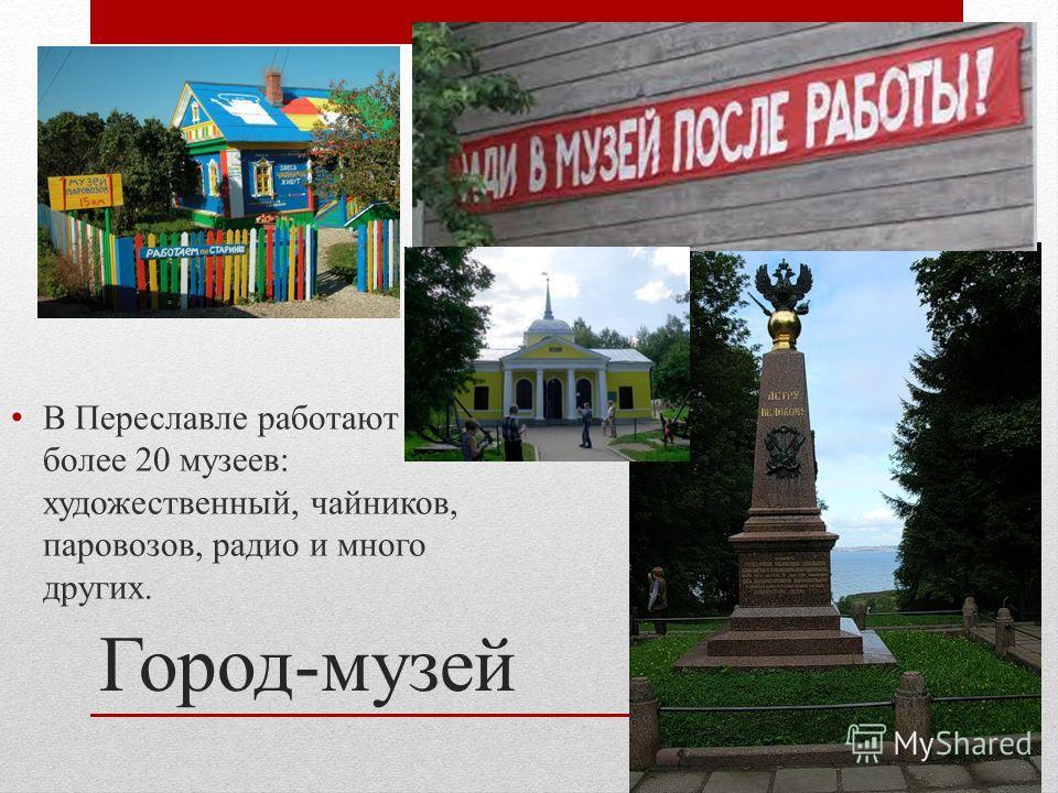 Город-музей В Переславле работают более 20 музеев: художественный, чайников, паровозов, радио и много других.