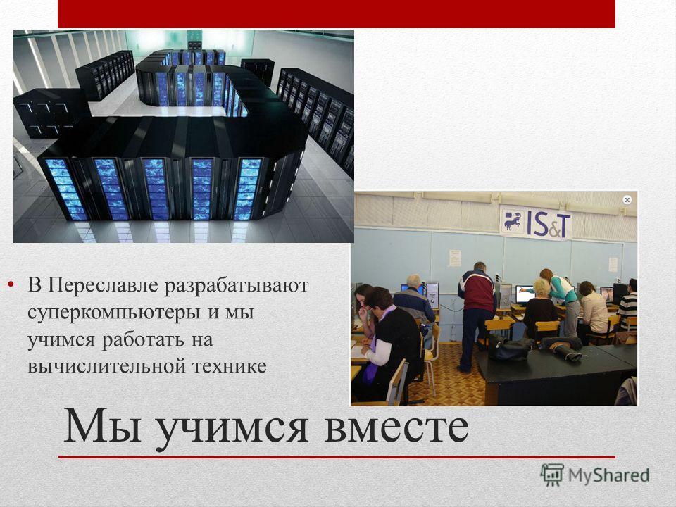 Мы учимся вместе В Переславле разрабатывают суперкомпьютеры и мы учимся работать на вычислительной технике