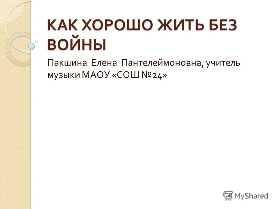 КАК ХОРОШО ЖИТЬ БЕЗ ВОЙНЫ Пакшина Елена Пантелеймоновна, учитель музыки МАОУ « СОШ 24»