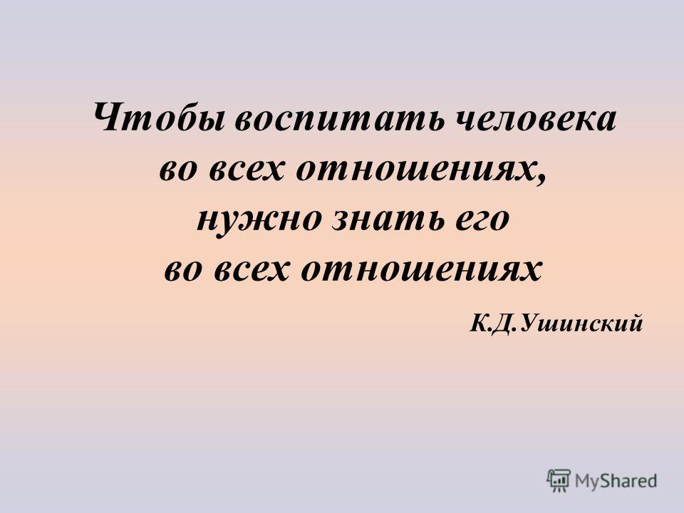 Чтобы воспитать человека во всех отношениях, нужно знать его во всех отношениях К.Д.Ушинский
