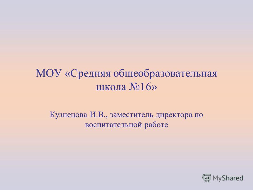 МОУ «Средняя общеобразовательная школа 16» Кузнецова И.В., заместитель директора по воспитательной работе