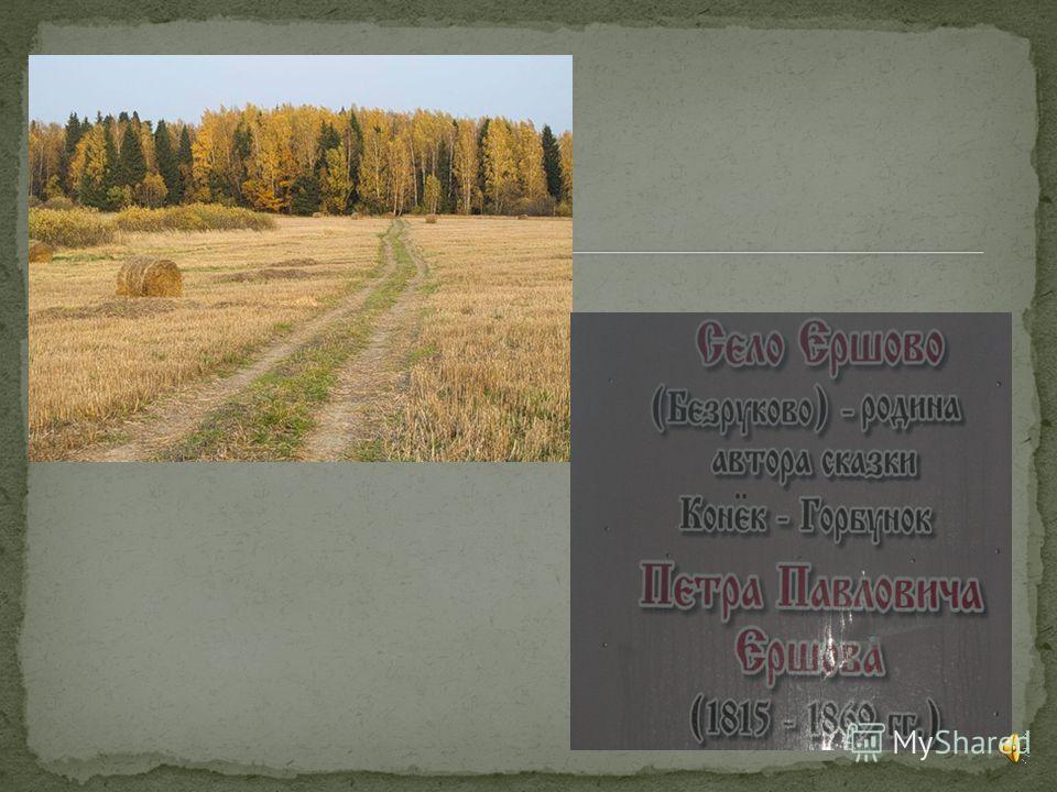 Пётр Павлович Ершов родился 6 марта 1815 года в маленькой сибирской деревне Безруково Тобольской губернии. Отец его часто менял места службы, поэтому семья много переезжала. Маленькому Петруше на всю жизнь запомнились долгие зимние вечера на ямских с