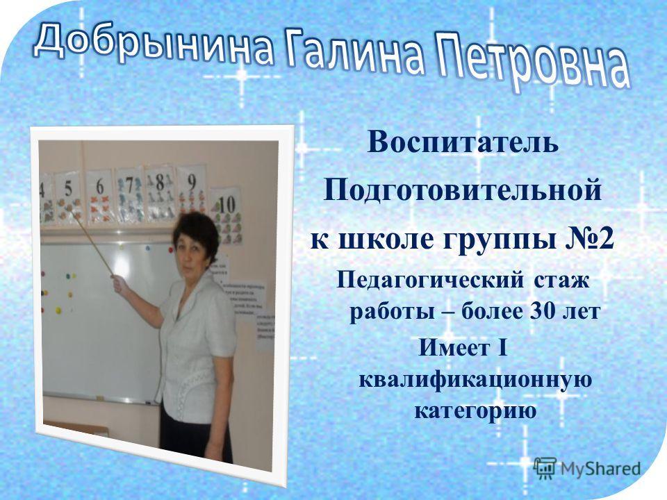 Воспитатель Подготовительной к школе группы 2 Педагогический стаж работы – более 30 лет Имеет I квалификационную категорию