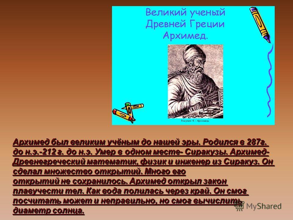 Архимед был великим учёным до нашей эры. Родился в 287г. до н.э.-212 г. до н.э. Умер в одном месте- Сиракузы. Архимед- Древнегреческий математик, физик и инженер из Сиракуз. Он сделал множество открытий. Много его открытий не сохранилось. Архимед отк