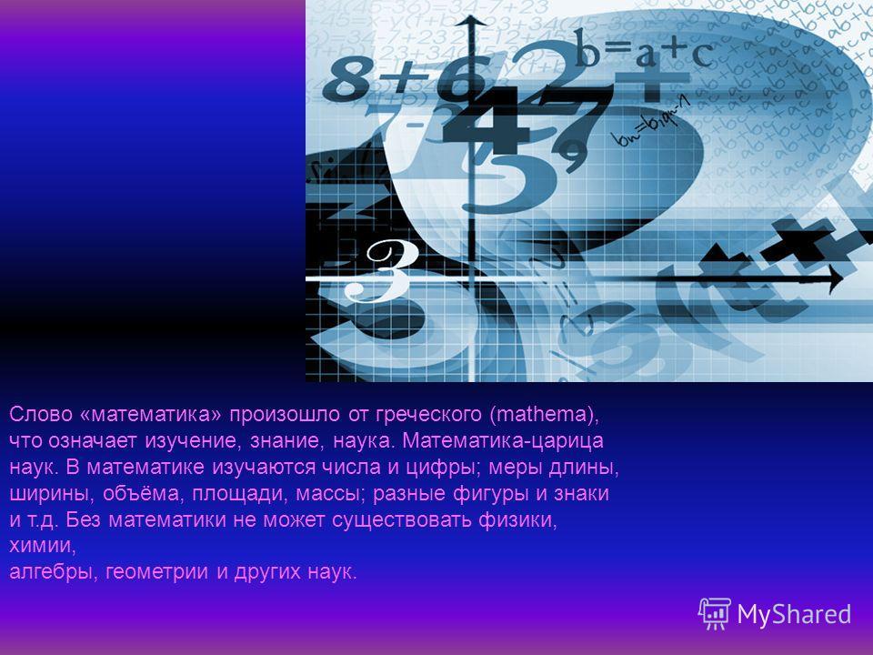 Слово «математика» произошло от греческого (mathema), что означает изучение, знание, наука. Математика-царица наук. В математике изучаются числа и цифры; меры длины, ширины, объёма, площади, массы; разные фигуры и знаки и т.д. Без математики не может
