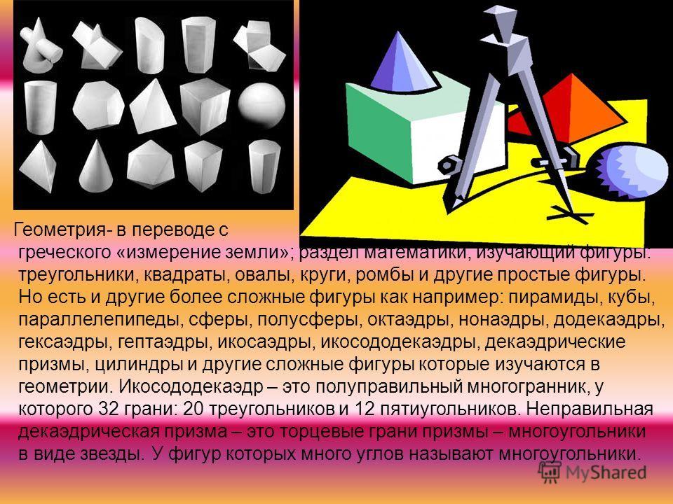 Геометрия- в переводе с греческого «измерение земли»; раздел математики, изучающий фигуры: треугольники, квадраты, овалы, круги, ромбы и другие простые фигуры. Но есть и другие более сложные фигуры как например: пирамиды, кубы, параллелепипеды, сферы