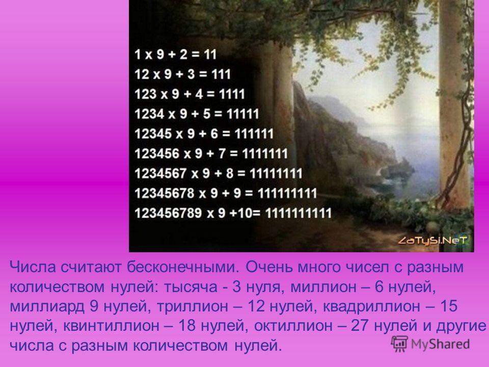 Числа считают бесконечными. Очень много чисел с разным количеством нулей: тысяча - 3 нуля, миллион – 6 нулей, миллиард 9 нулей, триллион – 12 нулей, квадриллион – 15 нулей, квинтиллион – 18 нулей, октиллион – 27 нулей и другие числа с разным количест