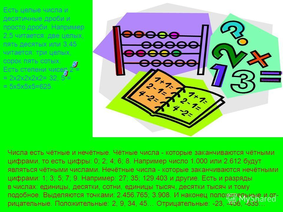 Числа есть чётные и нечётные. Чётные числа - которые заканчиваются чётными цифрами, то есть цифры: 0; 2; 4; 6; 8. Например число 1.000 или 2.612 будут являться чётными числами. Нечётные числа - которые заканчиваются нечётными цифрами: 1; 3; 5; 7; 9.