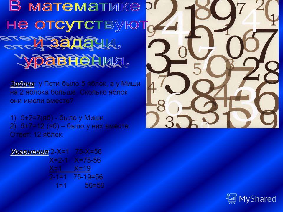Задача Задача: у Пети было 5 яблок, а у Миши на 2 яблока больше. Сколько яблок они имели вместе? 1)5+2=7(яб) - было у Миши. 2)5+7=12 (яб) – было у них вместе. Ответ: 12 яблок. Уравнения Уравнения:2-Х=1 75-Х=56 Х=2-1 Х=75-56 Х=1 Х=19 2-1=1 75-19=56 1=