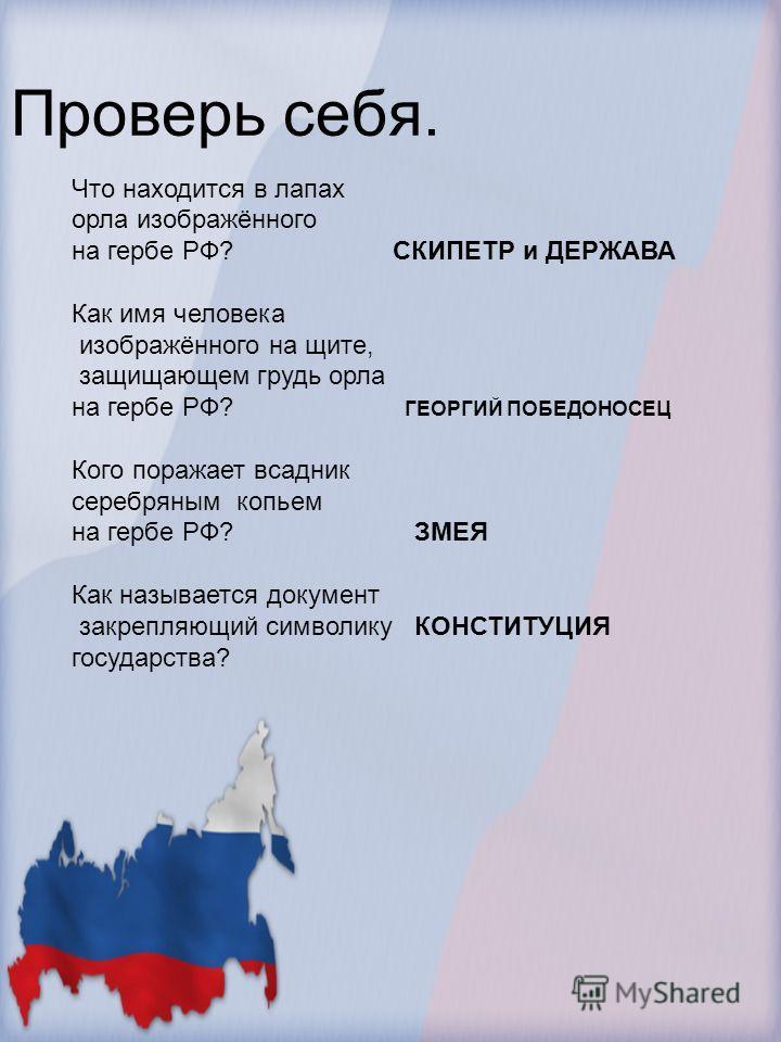 Что находится в лапах орла изображённого на гербе РФ? СКИПЕТР и ДЕРЖАВА Как имя человека изображённого на щите, защищающем грудь орла на гербе РФ? ГЕОРГИЙ ПОБЕДОНОСЕЦ Кого поражает всадник серебряным копьем на гербе РФ? ЗМЕЯ Как называется документ з