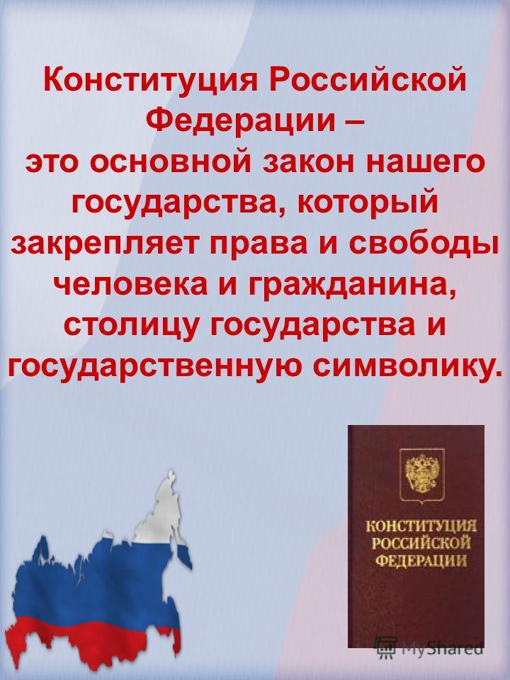Конституция Российской Федерации – это основной закон нашего государства, который закрепляет права и свободы человека и гражданина, столицу государства и государственную символику.