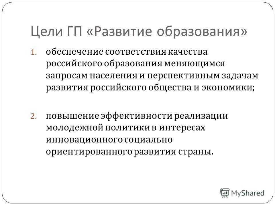Цели ГП « Развитие образования » 1. обеспечение соответствия качества российского образования меняющимся запросам населения и перспективным задачам развития российского общества и экономики ; 2. повышение эффективности реализации молодежной политики