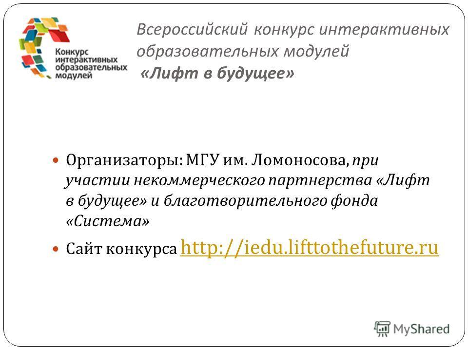 Всероссийский конкурс интерактивных образовательных модулей « Лифт в будущее » Организаторы : МГУ им. Ломоносова, при участии некоммерческого партнерства « Лифт в будущее » и благотворительного фонда « Система » Сайт конкурса http://iedu.lifttothefut