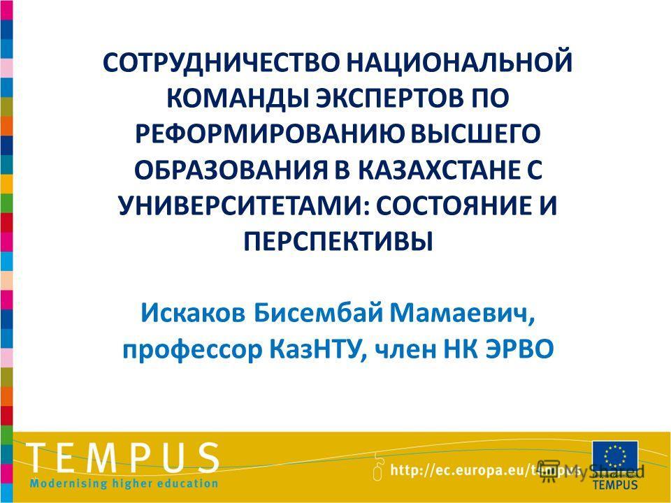1 СОТРУДНИЧЕСТВО НАЦИОНАЛЬНОЙ КОМАНДЫ ЭКСПЕРТОВ ПО РЕФОРМИРОВАНИЮ ВЫСШЕГО ОБРАЗОВАНИЯ В КАЗАХСТАНЕ С УНИВЕРСИТЕТАМИ: СОСТОЯНИЕ И ПЕРСПЕКТИВЫ Искаков Бисембай Мамаевич, профессор КазНТУ, член НК ЭРВО
