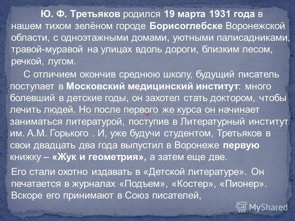 Ю. Ф. Третьяков родился 19 марта 1931 года в нашем тихом зелёном городе Борисоглебске Воронежской области, с одноэтажными домами, уютными палисадниками, травой-муравой на улицах вдоль дороги, близким лесом, речкой, лугом. С отличием окончив среднюю ш