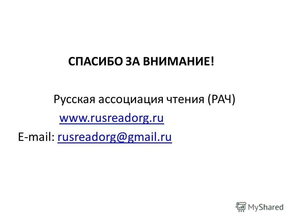 СПАСИБО ЗА ВНИМАНИЕ! Русская ассоциация чтения (РАЧ) www.rusreadorg.ru E-mail: rusreadorg@gmail.rurusreadorg@gmail.ru