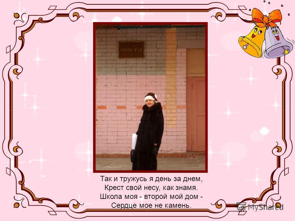 Так и тружусь я день за днем, Крест свой несу, как знамя. Школа моя - второй мой дом - Сердце мое не камень.