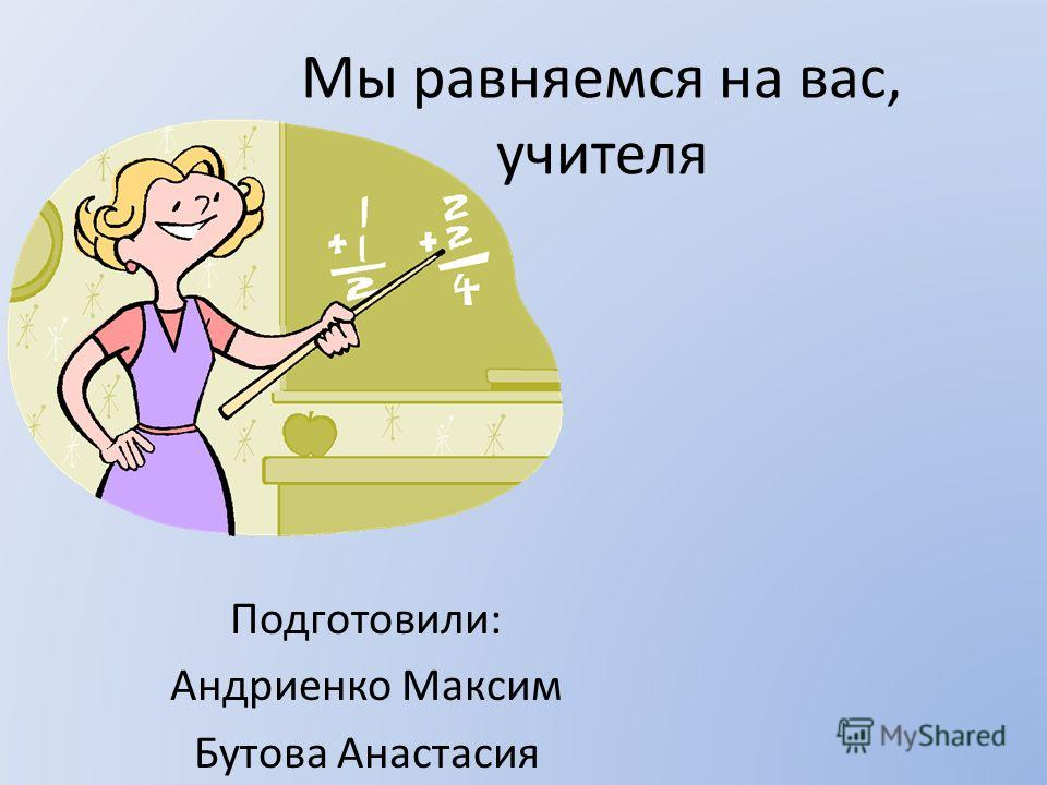 Мы равняемся на вас, учителя Подготовили: Андриенко Максим Бутова Анастасия