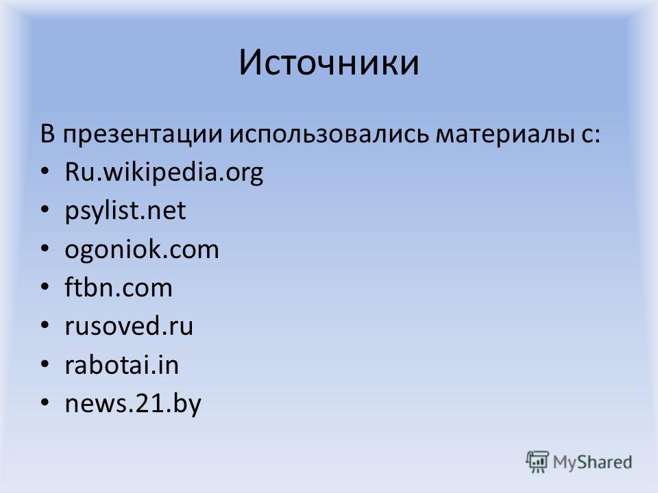 Источники В презентации использовались материалы с: Ru.wikipedia.org psylist.net ogoniok.com ftbn.com rusoved.ru rabotai.in news.21.by