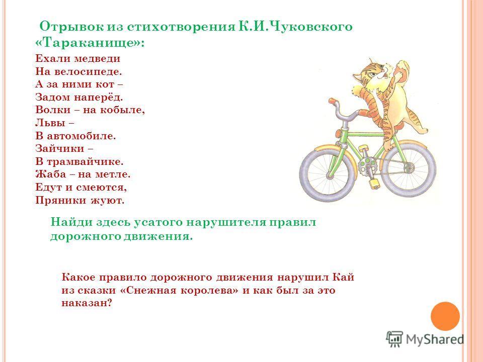 Отрывок из стихотворения К.И.Чуковского «Тараканище»: Ехали медведи На велосипеде. А за ними кот – Задом наперёд. Волки – на кобыле, Львы – В автомобиле. Зайчики – В трамвайчике. Жаба – на метле. Едут и смеются, Пряники жуют. Найди здесь усатого нару