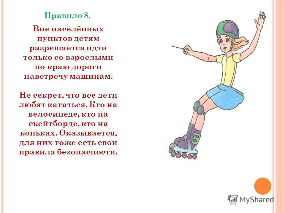Правило 8. Вне населённых пунктов детям разрешается идти только со взрослыми по краю дороги навстречу машинам. Не секрет, что все дети любят кататься. Кто на велосипеде, кто на скейтборде, кто на коньках. Оказывается, для них тоже есть свои правила б