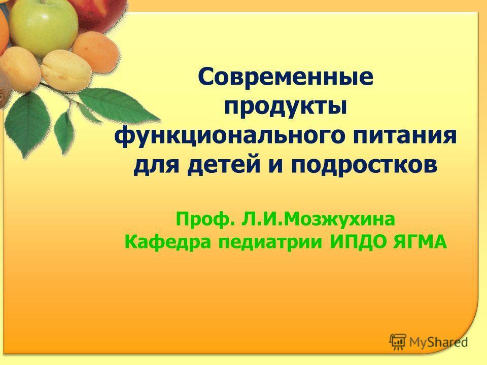 Современные продукты функционального питания для детей и подростков Проф. Л.И.Мозжухина Кафедра педиатрии ИПДО ЯГМА