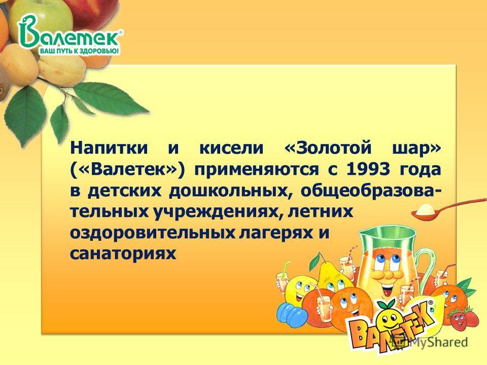 Напитки и кисели «Золотой шар» («Валетек») применяются с 1993 года в детских дошкольных, общеобразова- тельных учреждениях, летних оздоровительных лагерях и санаториях