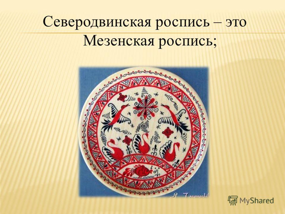 Северодвинская роспись – это Мезенская роспись;