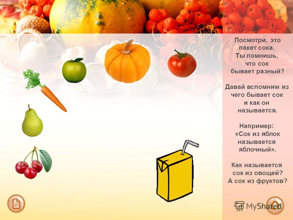 Посмотри, это пакет сока. Ты помнишь, что сок бывает разный? Давай вспомним из чего бывает сок и как он называется. Например: «Сок из яблок называется яблочный». Как называется сок из овощей? А сок из фруктов?