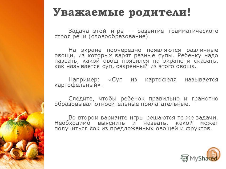 Уважаемые родители! Задача этой игры – развитие грамматического строя речи (словообразование). На экране поочередно появляются различные овощи, из которых варят разные супы. Ребенку надо назвать, какой овощ появился на экране и сказать, как называетс