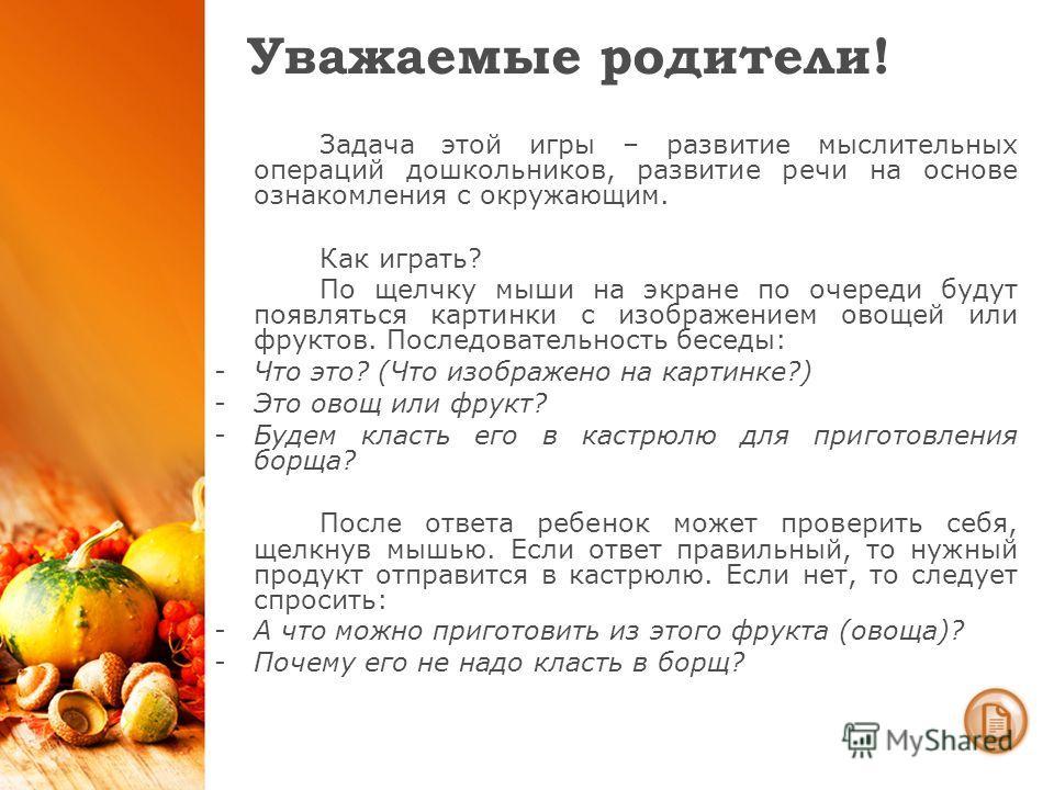Уважаемые родители! Задача этой игры – развитие мыслительных операций дошкольников, развитие речи на основе ознакомления с окружающим. Как играть? По щелчку мыши на экране по очереди будут появляться картинки с изображением овощей или фруктов. Послед
