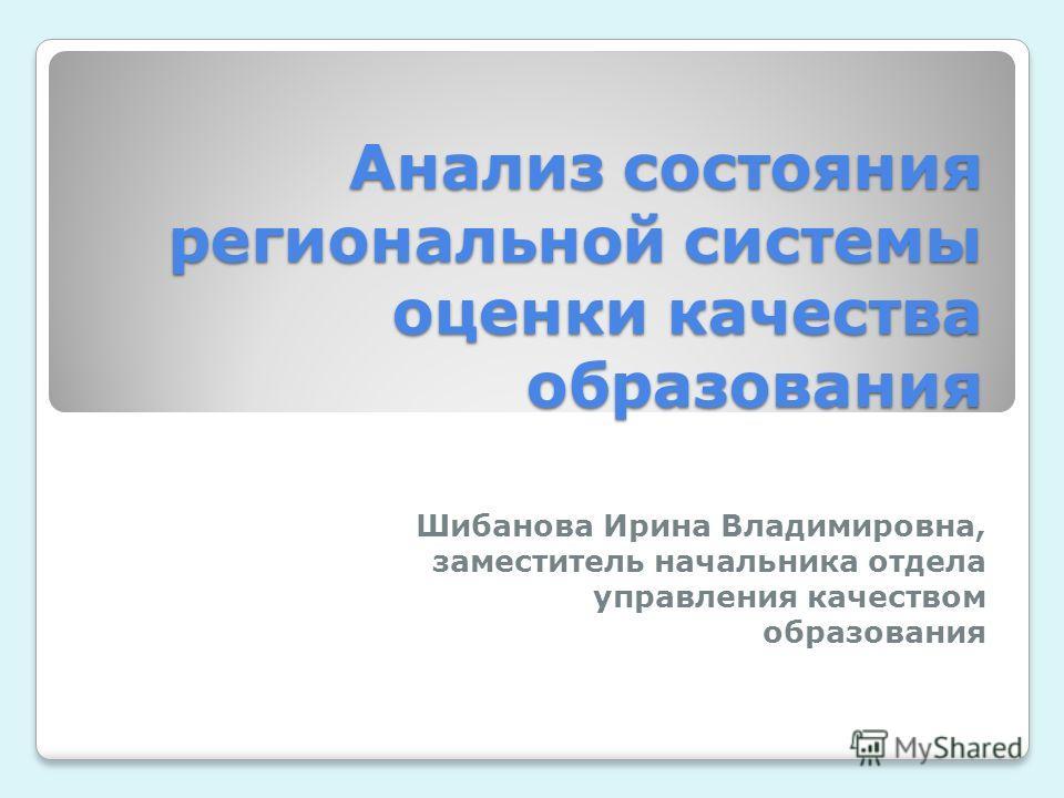 Анализ состояния региональной системы оценки качества образования Шибанова Ирина Владимировна, заместитель начальника отдела управления качеством образования