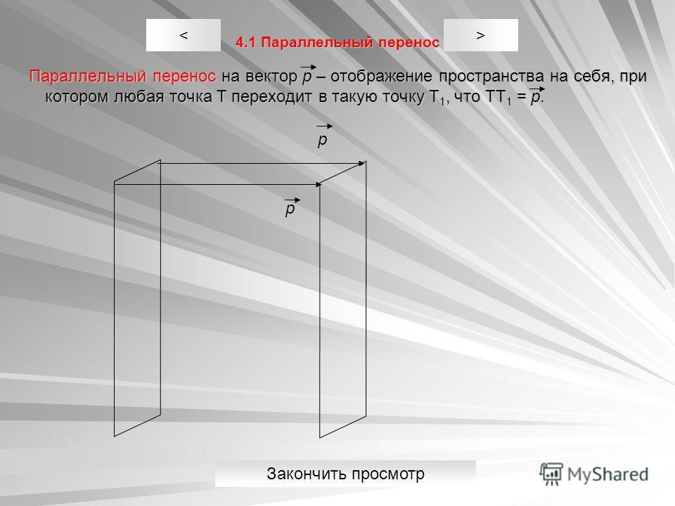 4.1 Параллельный перенос Параллельный перенос на вектор p – отображение пространства на себя, при котором любая точка Т переходит в такую точку Т 1, что ТТ 1 = p. Параллельный перенос на вектор p – отображение пространства на себя, при котором любая