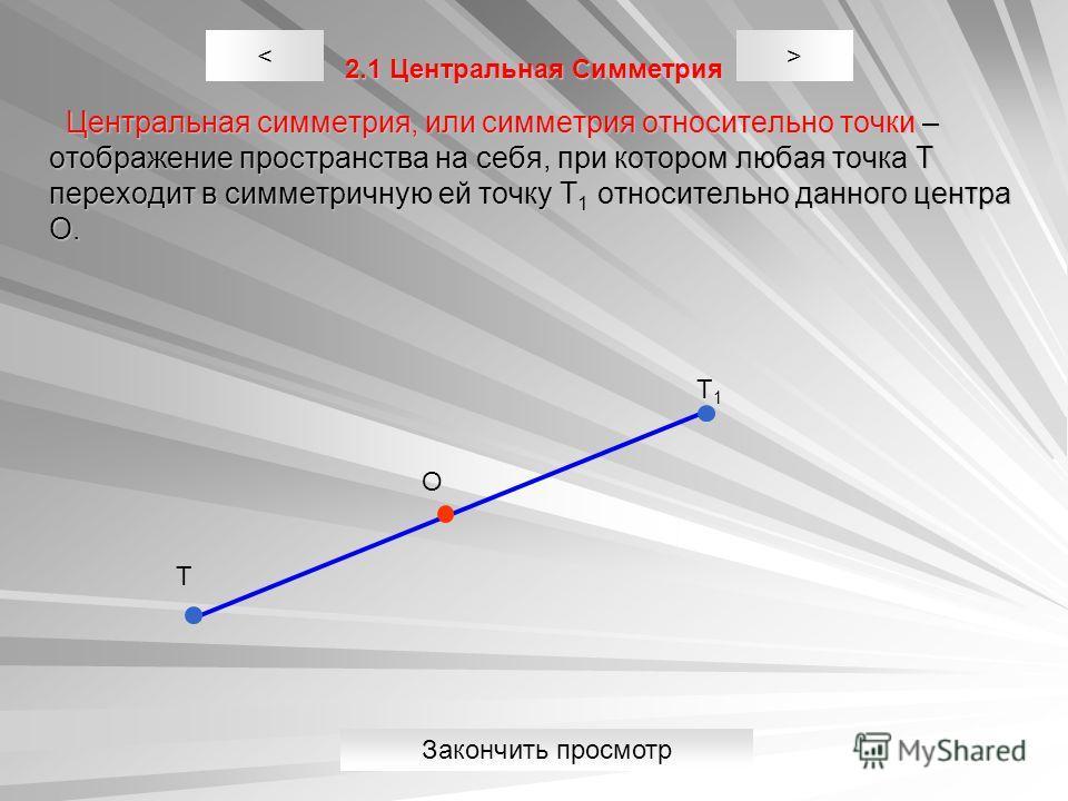 2.1 Центральная Симметрия Центральная симметрия, или симметрия относительно точки – отображение пространства на себя, при котором любая точка Т переходит в симметричную ей точку Т 1 относительно данного центра О. Центральная симметрия, или симметрия