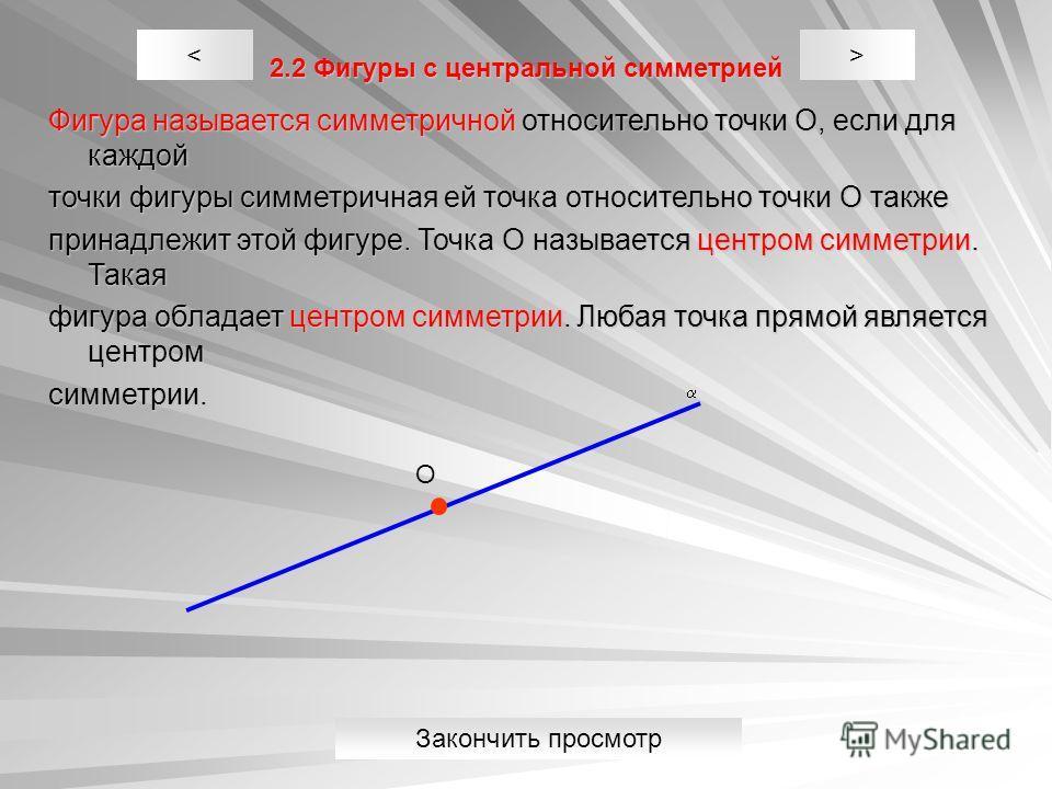 2.2 Фигуры с центральной симметрией Фигура называется симметричной относительно точки О, если для каждой точки фигуры симметричная ей точка относительно точки О также принадлежит этой фигуре. Точка О называется центром симметрии. Такая фигура обладае