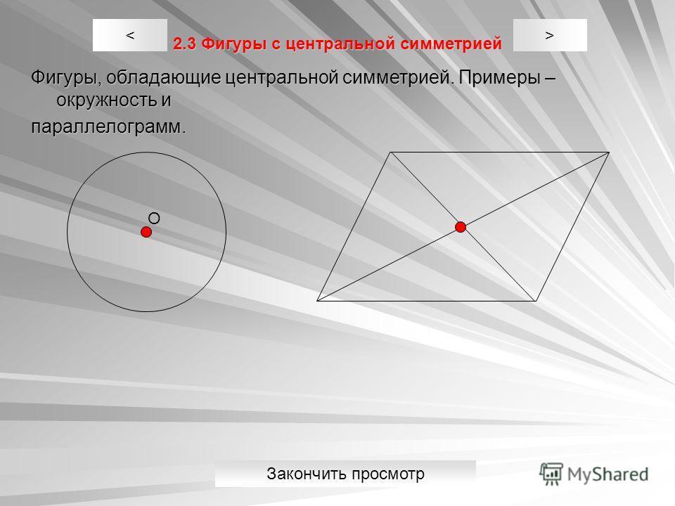 2.3 Фигуры с центральной симметрией Фигуры, обладающие центральной симметрией. Примеры – окружность и параллелограмм. >< О Закончить просмотр