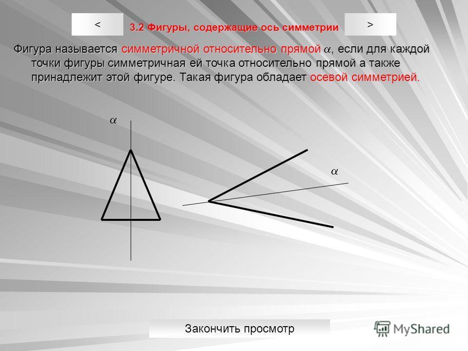 3.2 Фигуры, содержащие ось симметрии Фигура называется симметричной относительно прямой, если для каждой точки фигуры симметричная ей точка относительно прямой a также принадлежит этой фигуре. Такая фигура обладает осевой симметрией. >< Закончить про