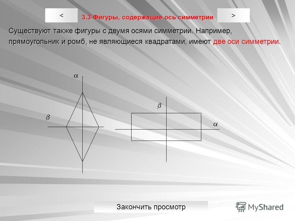 3.3 Фигуры, содержащие ось симметрии Существуют также фигуры с двумя осями симметрии. Например, прямоугольник и ромб, не являющиеся квадратами, имеют две оси симметрии. >< Закончить просмотр