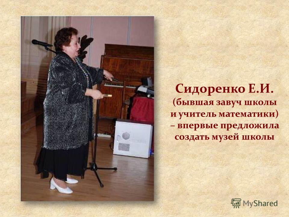 Сидоренко Е.И. (бывшая завуч школы и учитель математики) – впервые предложила создать музей школы
