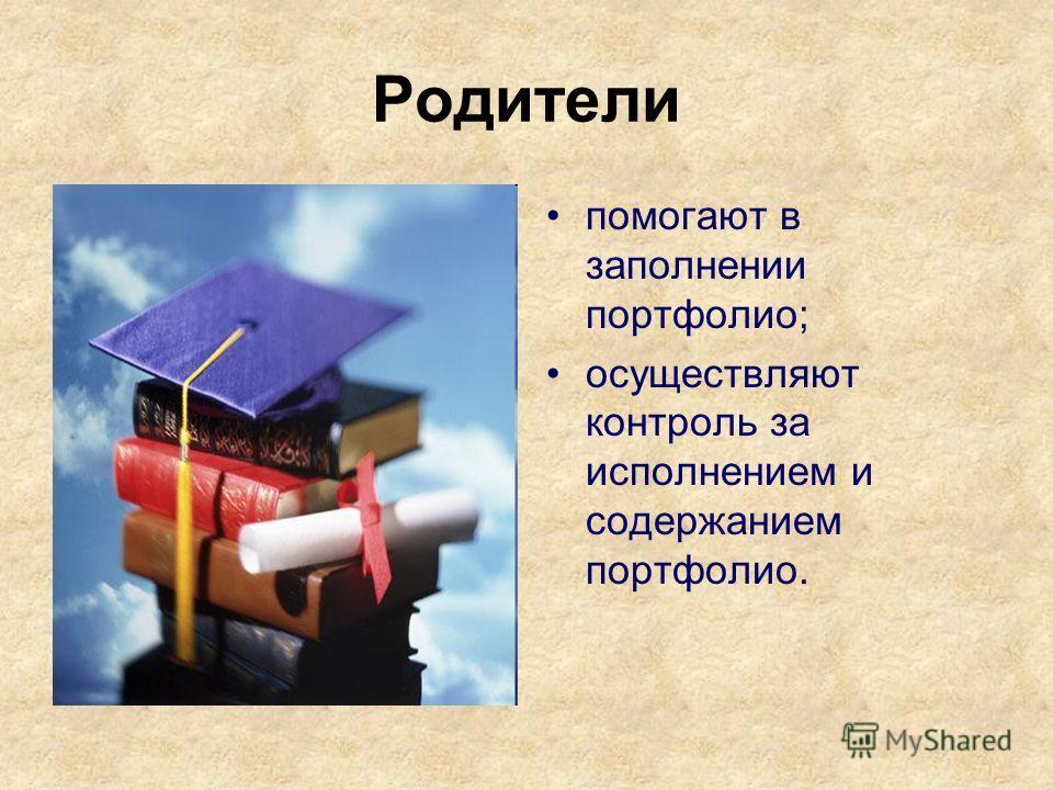 Родители помогают в заполнении портфолио; осуществляют контроль за исполнением и содержанием портфолио.