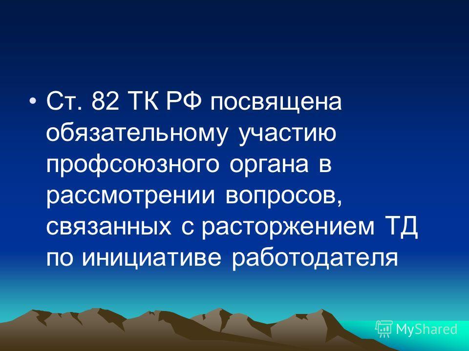 Ст. 82 ТК РФ посвящена обязательному участию профсоюзного органа в рассмотрении вопросов, связанных с расторжением ТД по инициативе работодателя