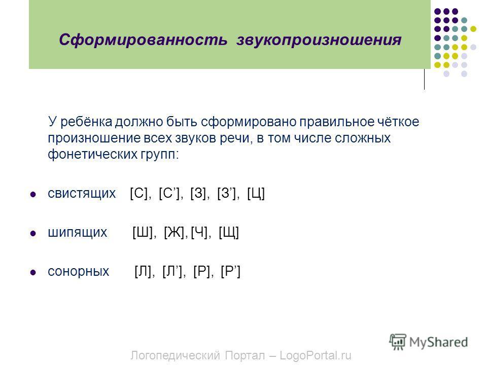 Сформированность звукопроизношения У ребёнка должно быть сформировано правильное чёткое произношение всех звуков речи, в том числе сложных фонетических групп: свистящих [С], [С], [З], [З], [Ц] шипящих [Ш], [Ж], [Ч], [Щ] cонорных [Л], [Л], [Р], [Р] Ло
