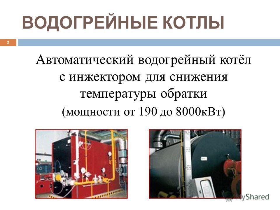 ВОДОГРЕЙНЫЕ КОТЛЫ Автоматический водогрейный котёл с инжектором для cнижения температуры обратки (мощности от 190 до 8000кВт) 2