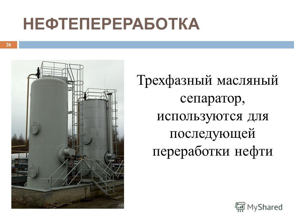 НЕФТЕПЕРЕРАБОТКА Трехфазный масляный сепаратор, используются для последующей переработки нефти 26
