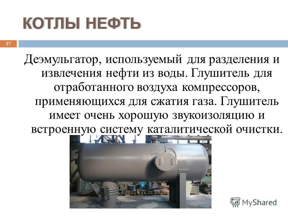 КОТЛЫ НЕФТЬКОТЛЫ НЕФТЬ Деэмульгатор, используемый для разделения и извлечения нефти из воды. Глушитель для отработанного воздуха компрессоров, применяющихся для сжатия газа. Глушитель имеет очень хорошую звукоизоляцию и встроенную систему каталитичес