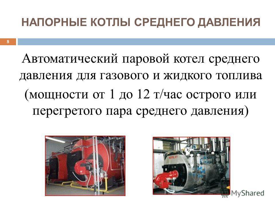 НАПОРНЫЕ КОТЛЫ СРЕДНЕГО ДАВЛЕНИЯ Автоматический паровой котел среднего давления для газового и жидкого топлива (мощности от 1 до 12 т/час острого или перегретого пара среднего давления) 8