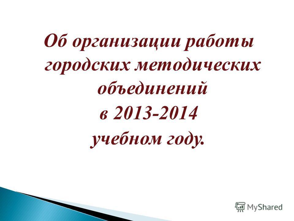 Об организации работы городских методических объединений в 2013-2014 учебном году.